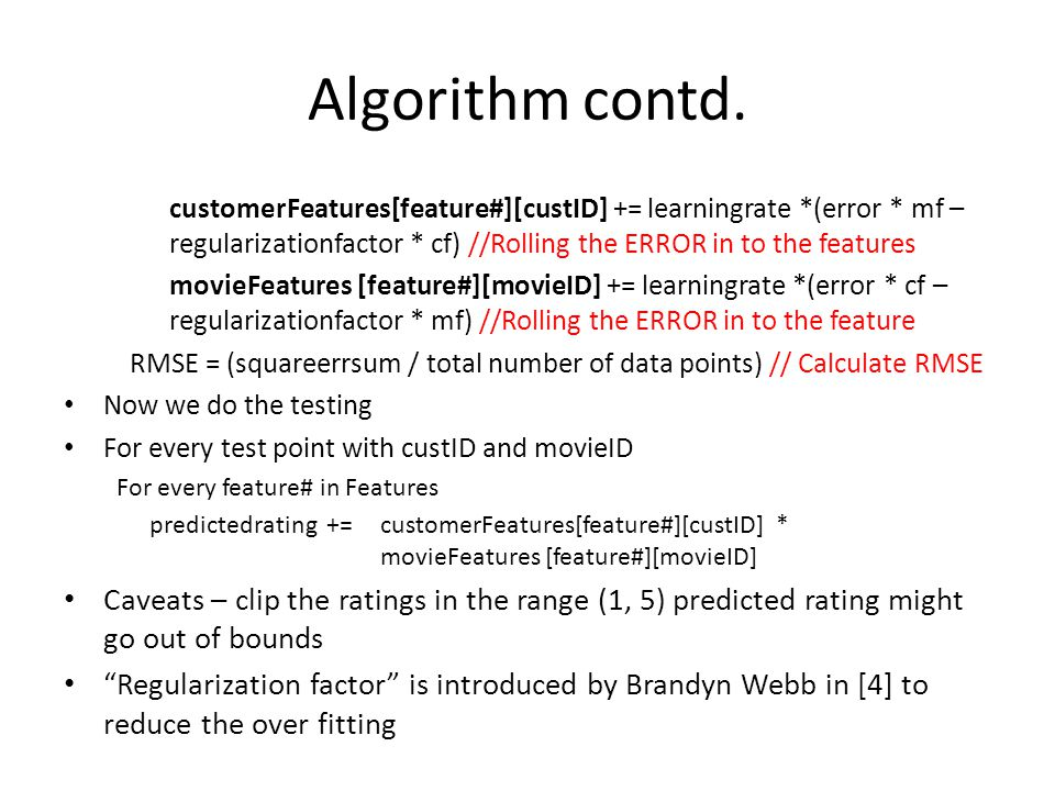 Algorithm contd. customerFeatures[feature#][custID] += learningrate *(error * mf – regularizationfactor * cf) //Rolling the ERROR in to the features.
